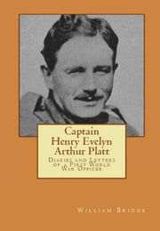 Captain Henry Evelyn Arthur Platt: Diaries and Letters of a First World War Officer in the 19th Hussars and 1st Coldstream Guards ebook by William Bridge