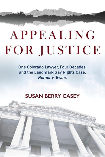 Appealing For Justice: One Lawyer, Four Decades and the Landmark Gay Rights Case - Romer v. Evans ebook by Susan Berry Casey