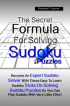The Secret Formula For Solving Sudoku Puzzles - Become An Expert Sudoku Solver With These Easy To Learn Sudoku Tricks On Solving Sudoku Puzzles So You Can Play Sudoku With Very Little Effort ebook by Rebekah P. Haynes