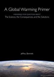 Global Warming Primer - Answering Your Questions About The Science, The Consequences, and The Solutions ebook by Jeffrey Bennett