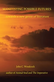 Manifesting Possible Futures - towards a new genre of literature ebook by John C. Woodcock