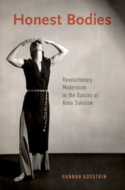 Honest Bodies - Revolutionary Modernism in the Dances of Anna Sokolow ebook by Hannah Kosstrin