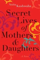 Secret Lives of Mothers & Daughters - A Novel ebook by Anita Kushwaha