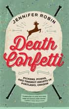 Death Confetti - Pickers, Punks, and Transit Ghosts in Portland, Oregon ebook by Jennifer Robin