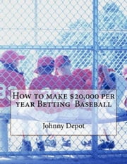 How to make $20,000 per year Betting Baseball ebook by Johnny Depot