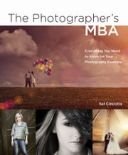 The Photographer's MBA: Everything You Need to Know for Your Photography Business ebook by Cincotta, Sal