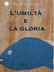 L'umiltà e la gloria ebook by Veronica Rosini