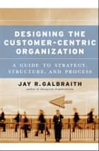Designing the Customer-Centric Organization - A Guide to Strategy, Structure, and Process ebook by Jay R. Galbraith