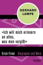 """Ich will mich erinnern an alles, was man vergißt"" - Erich Fried – Biographie und Werk ebook by Gerhard Lampe"