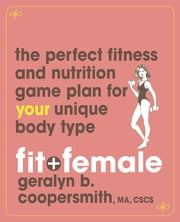 Fit and Female - The Perfect Fitness and Nutrition Game Plan for Your Unique Body Type ebook by Geralyn Coopersmith