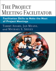 The Project Meeting Facilitator - Facilitation Skills to Make the Most of Project Meetings ebook by Tammy Adams,Janet A. Means,Michael Spivey