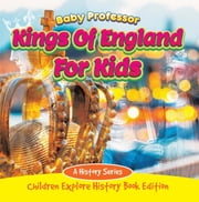 Kings Of England For Kids: A History Series - Children Explore History Book Edition ebook by Baby Professor
