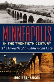 Minneapolis In The Twentieth Century: The Growth Of An American City ebook by Iric Nathanson