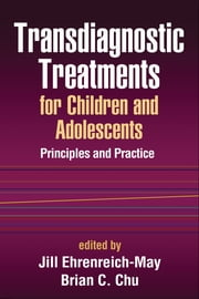 Transdiagnostic Treatments for Children and Adolescents - Principles and Practice ebook by Jill Ehrenreich-May, Ph.D.,Brian C. Chu, PhD
