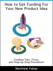 How to Get Funding For Your New Product Idea ebook by Matthew Yubas