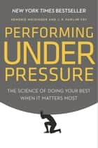 Performing Under Pressure - The Science of Doing Your Best When It Matters Most ebook by Hendrie Weisinger, J. P. Pawliw-Fry