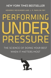 Performing Under Pressure - The Science of Doing Your Best When It Matters Most ebook by Hendrie Weisinger,J. P. Pawliw-Fry