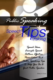 Public Speaking Speech Making Tips - Speech Ideas, Example Speech Outline, Effective Presentation And Public Speaking Tips To Help You Be A Good Public Speaker ebook by Molly H. Frost