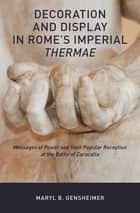 Decoration and Display in Rome's Imperial Thermae - Messages of Power and their Popular Reception at the Baths of Caracalla ebook by Maryl B. Gensheimer