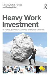 Heavy Work Investment - Its Nature, Sources, Outcomes, and Future Directions ebook by Itzhak Harpaz,Raphael Snir