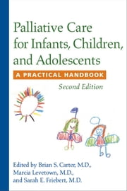 Palliative Care for Infants, Children, and Adolescents - A Practical Handbook ebook by Brian S. Carter,Marcia Levetown,Sarah E. Friebert
