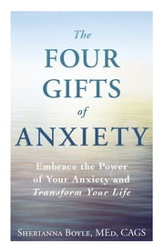 The Four Gifts of Anxiety - Embrace the Power of Your Anxiety and Transform Your Life ebook by Sherianna Boyle