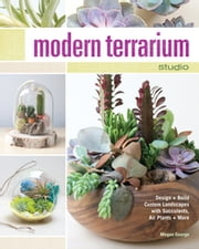 Modern Terrarium Studio - Design + Build Custom Landscapes with Succulents, Air Plants + More ebook by Megan George