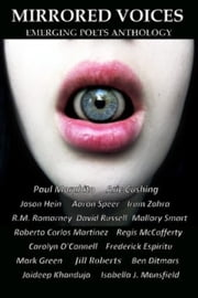 Mirrored Voices: Emerging Poets Anthology ebook by Paul Morabito,Aric Cushing,Jason Hein,Aaron L Speer,Irum Zahra,R.M. Romarney,David Russell,Mallory Smart,Roberto Carlos Martinez,Regis McCafferty,Carolyn O'Connell,fhespiritu,MSGreen,Jill M Roberts,Ben Ditmars,Isabella Mansfield