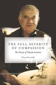The Full Severity of Compassion - The Poetry of Yehuda Amichai ebook by Chana Kronfeld