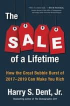 The Sale of a Lifetime - How the Great Bubble Burst of 2017-2019 Can Make You Rich e-bok by Harry S. Dent, Jr.