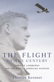 The Flight of the Century: Charles Lindbergh and the Rise of American Aviation - Charles Lindbergh and the Rise of American Aviation ebook by Thomas Kessner