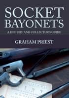 Socket Bayonets - A History and Collector's Guide ebook by Graham Priest