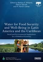 Water for Food Security and Well-being in Latin America and the Caribbean - Social and Environmental Implications for a Globalized Economy ebook by Bárbara A. Willaarts, Alberto Garrido, M. Ramón Llamas
