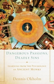 Dangerous Passions, Deadly Sins - Learning from the Psychology of Ancient Monks ebook by Dennis Okholm