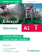 Edexcel A2 Chemistry Student Unit Guide (New Edition): Unit 5 Transition Metals and Organic Nitrogen Chemistry ebook by George Facer