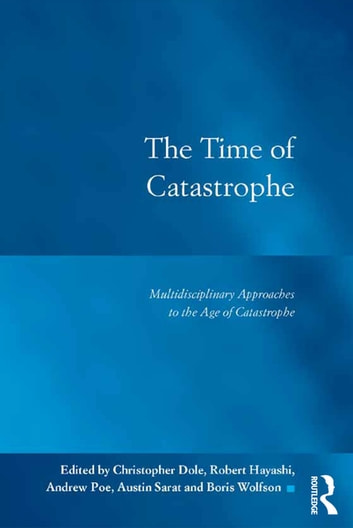 The Time of Catastrophe - Multidisciplinary Approaches to the Age of Catastrophe ebook by Christopher Dole,Robert Hayashi,Andrew Poe,Austin Sarat