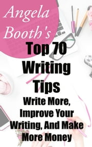 Angela Booth's Top 70 Writing Tips: Write More, Improve Your Writing, And Make More Money ebook by Angela Booth