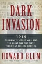 Dark Invasion - 1915: Germany's Secret War and the Hunt for the First Terrorist Cell in America ebook by Howard Blum