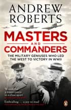 Masters and Commanders - The Military Geniuses Who Led The West To Victory In World War II ebook by Andrew Roberts