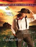 The Unlikely Wife (Mills & Boon Love Inspired Historical) eBook by Debra Ullrick