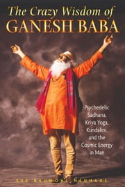 The Crazy Wisdom of Ganesh Baba - Psychedelic Sadhana, Kriya Yoga, Kundalini, and the Cosmic Energy in Man ebook by Eve Baumohl Neuhaus