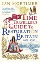 The Time Traveller's Guide to Restoration Britain - Life in the Age of Samuel Pepys, Isaac Newton and The Great Fire of London eBook by Ian Mortimer