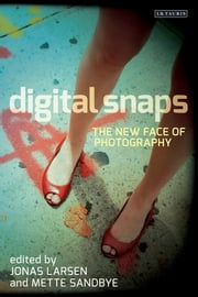 Digital Snaps - The New Face of Photography ebook by Jonas Larsen,Mette Sandbye