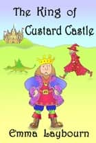 The King of Custard Castle ebook by Emma Laybourn