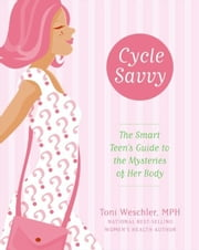Cycle Savvy - The Smart Teen's Guide to the Mysteries of Her Body ebook by Toni Weschler