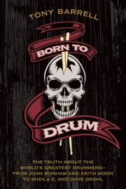 Born to Drum - The Truth About the World's Greatest Drummers--from John Bonham and Keith Moon to Sheila E. and Dave Grohl ebook by Tony Barrell