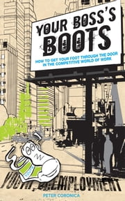 Your Boss's Boots - Get  Your  Foot  Through  the  Door in  the  World  of Work ebook by Peter Coronica