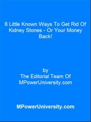 6 Little Known Ways To Get Rid Of Kidney Stones Or Your Money Back! ebook by Editorial Team Of MPowerUniversity.com