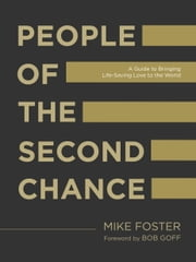 People of the Second Chance - A Guide to Bringing Life-Saving Love to the World ebook by Mike Foster,Bob Goff
