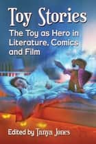 Toy Stories - The Toy as Hero in Literature, Comics and Film ebook by Tanya Jones